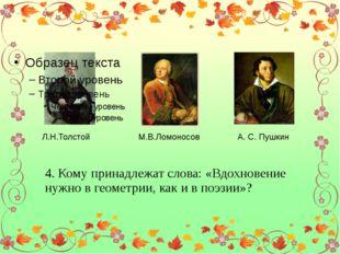 Л.Н.Толстой М.В.Ломоносов А. С. Пушкин 4. Кому принадлежат слова: «Вдохновен