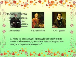 Л.Н.Толстой М.В.Ломоносов А. С. Пушкин 5. Кому из этих людей принадлежат сле