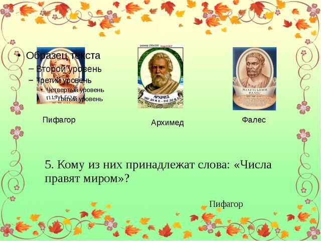 Пифагор Архимед Фалес 5. Кому из них принадлежат слова: «Числа правят миром»...