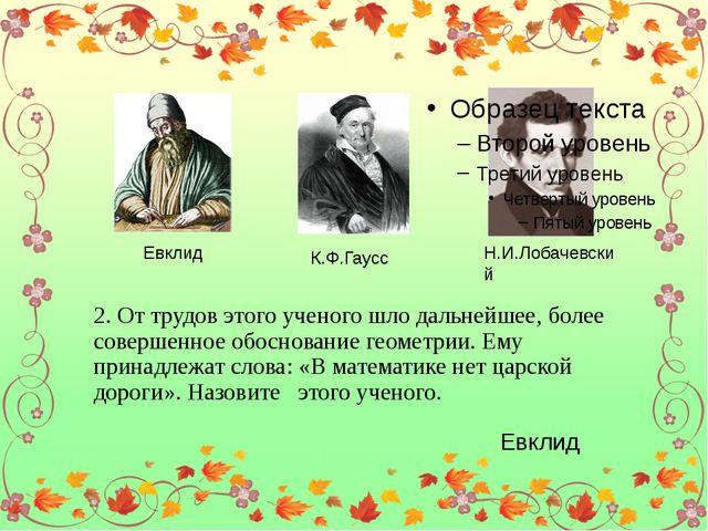 Евклид К.Ф.Гаусс Н.И.Лобачевский 2. От трудов этого ученого шло дальнейшее,...