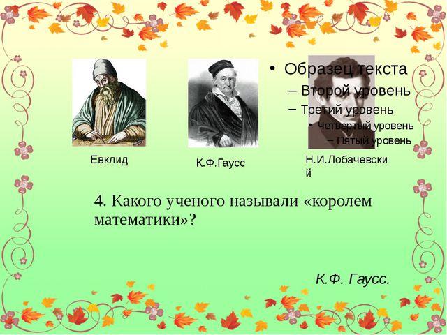 Евклид К.Ф.Гаусс Н.И.Лобачевский 4. Какого ученого называли «королем математ...