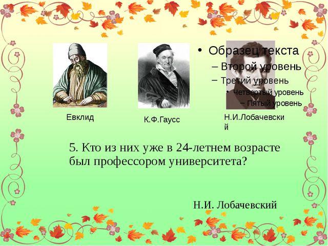 Евклид К.Ф.Гаусс Н.И.Лобачевский 5. Кто из них уже в 24-летнем возрасте был...