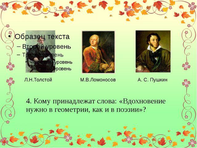 Л.Н.Толстой М.В.Ломоносов А. С. Пушкин 4. Кому принадлежат слова: «Вдохновен...