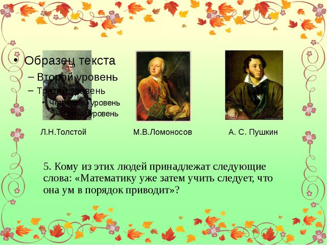Л.Н.Толстой М.В.Ломоносов А. С. Пушкин 5. Кому из этих людей принадлежат сле...