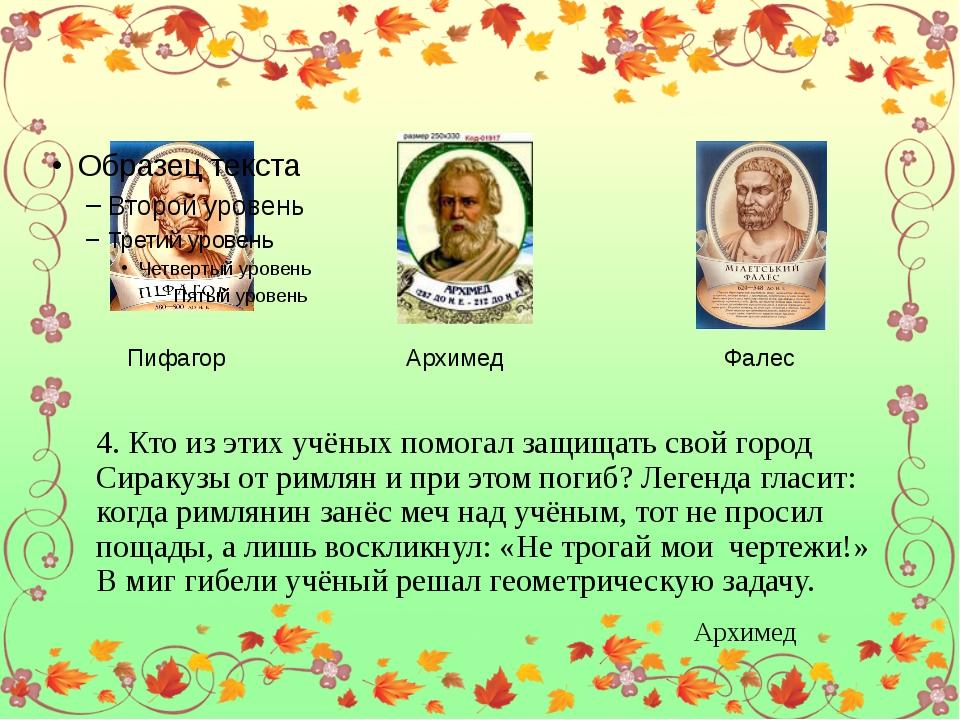 Пифагор Архимед Фалес 4. Кто из этих учёных помогал защищать свой город Сира...