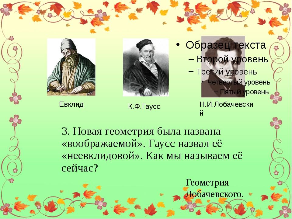 Евклид К.Ф.Гаусс Н.И.Лобачевский 3. Новая геометрия была названа «воображаем...