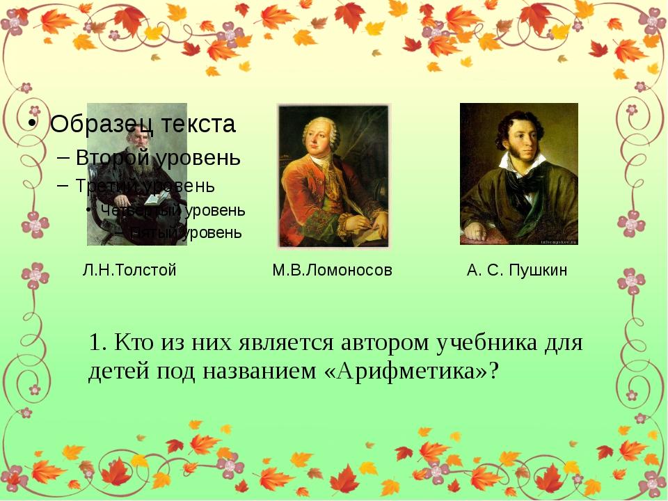 Л.Н.Толстой М.В.Ломоносов А. С. Пушкин 1. Кто из них является автором учебни...