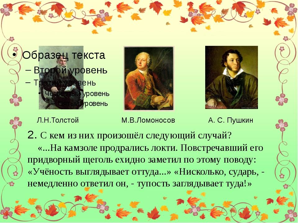 Л.Н.Толстой М.В.Ломоносов А. С. Пушкин 2. С кем из них произошёл следующий с...