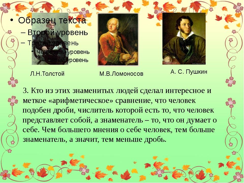 Л.Н.Толстой М.В.Ломоносов А. С. Пушкин 3. Кто из этих знаменитых людей сдела...