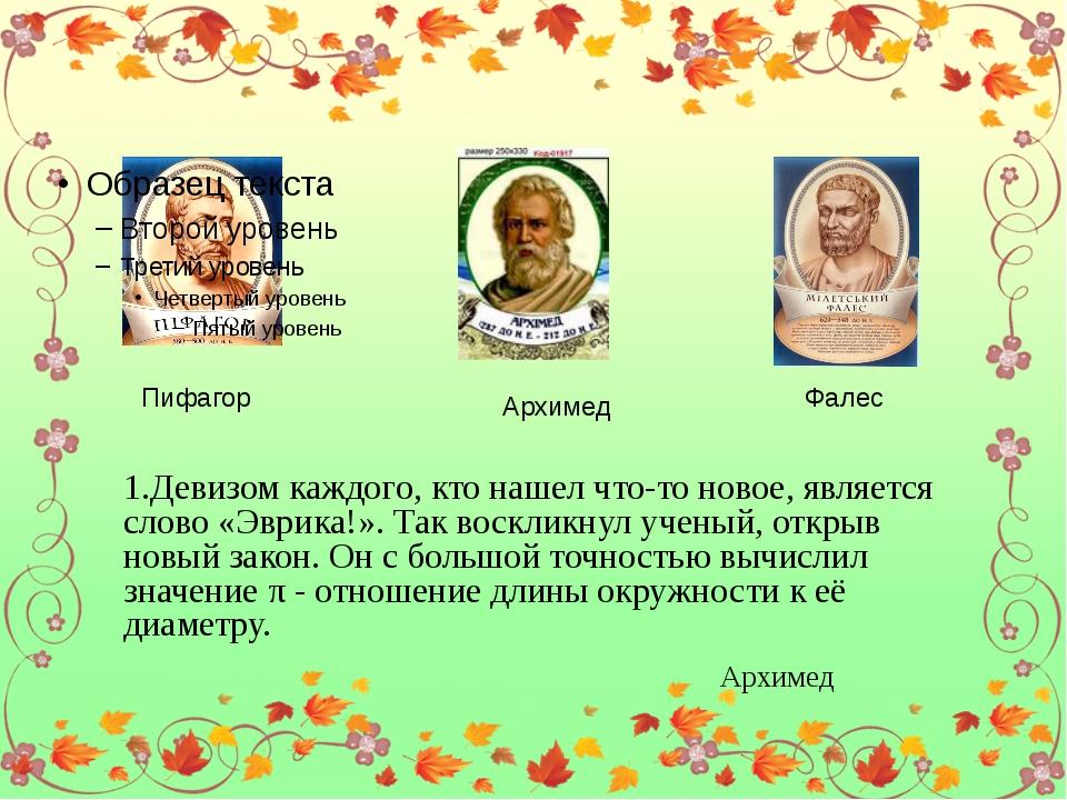 Пифагор Архимед Фалес 1.Девизом каждого, кто нашел что-то новое, является сл...