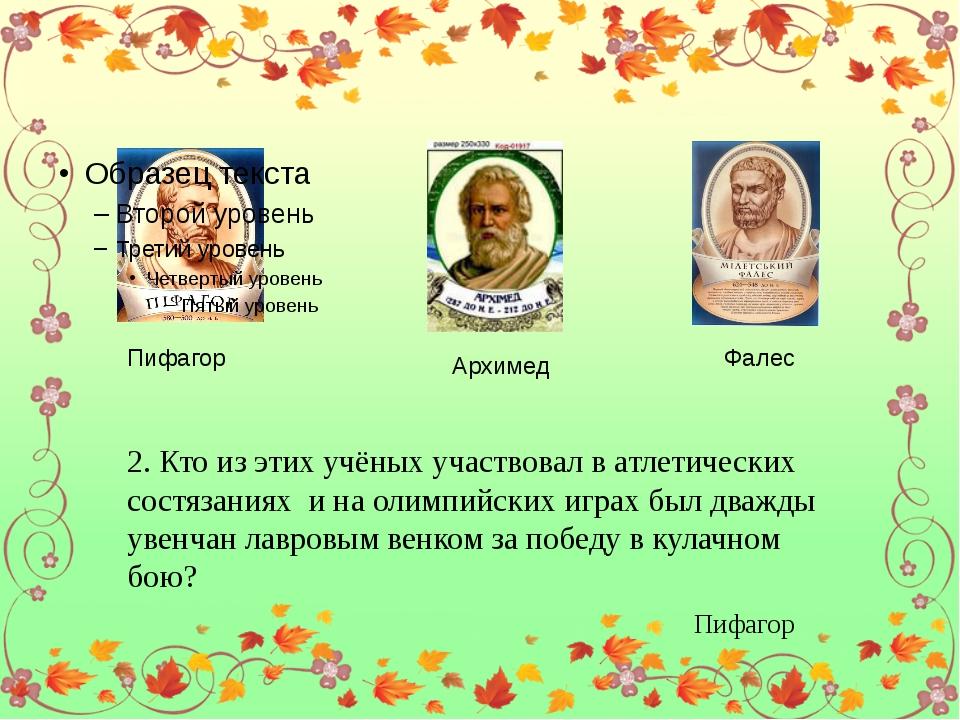 Пифагор Архимед Фалес 2. Кто из этих учёных участвовал в атлетических состяз...