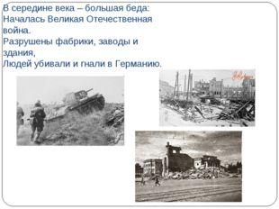 В середине века – большая беда: Началась Великая Отечественная война. Разруше