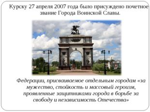 Курску 27 апреля 2007 года было присуждено почетное звание Города Воинской Сл