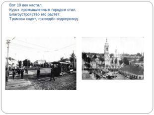 Вот 19 век настал, Курск промышленным городом стал, Благоустройство его растё