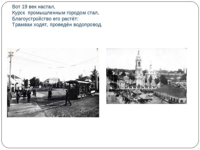 Вот 19 век настал, Курск промышленным городом стал, Благоустройство его растё...