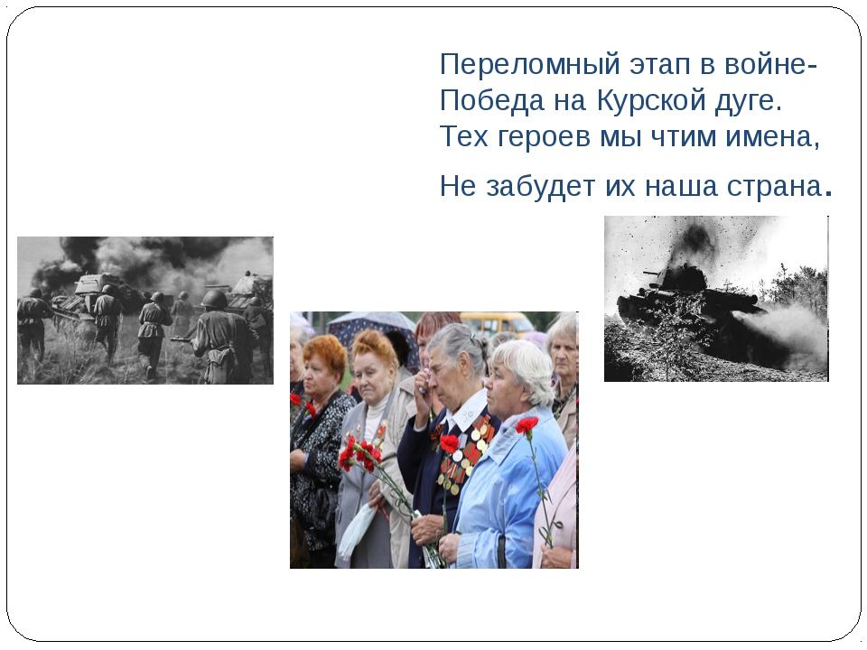 Переломный этап в войне- Победа на Курской дуге. Тех героев мы чтим имена, Не...