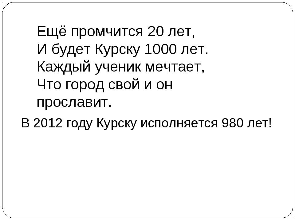 Ещё промчится 20 лет, И будет Курску 1000 лет. Каждый ученик мечтает, Что гор...