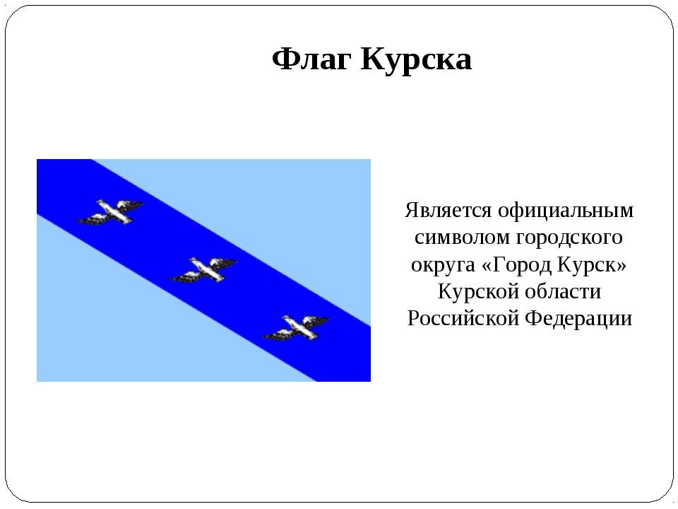 Флаг Курска Является официальным символом городского округа «Город Курск» Кур...