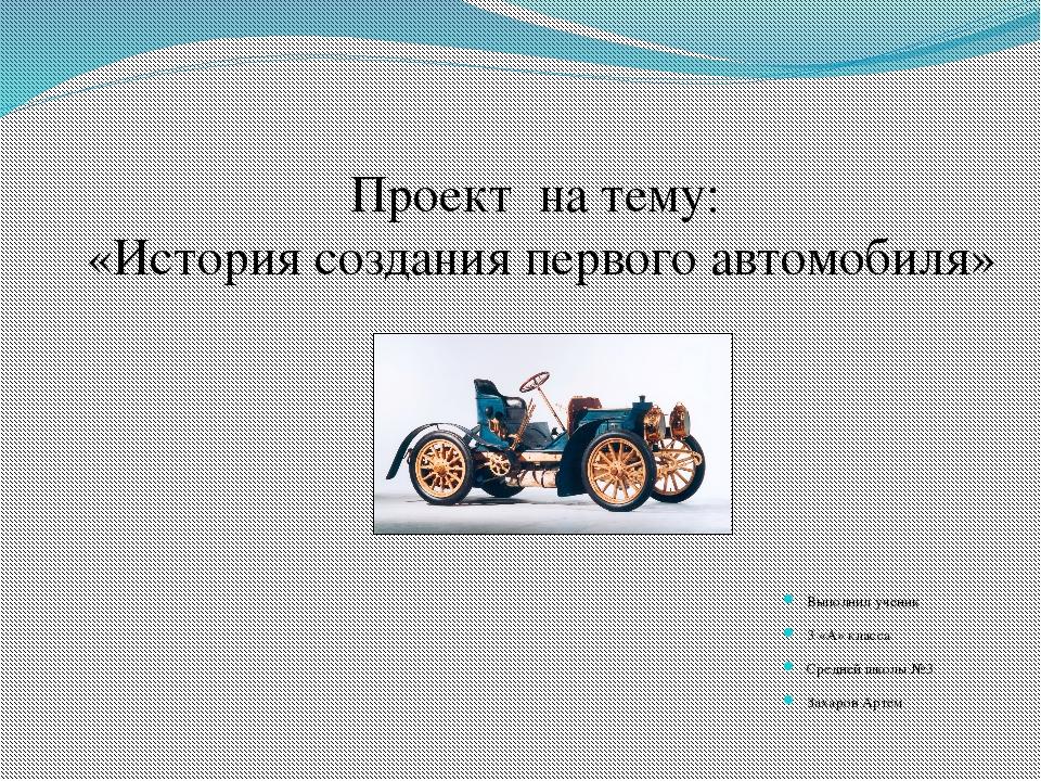Проект на тему: «История создания первого автомобиля» Выполнил ученик 3 «А» к...