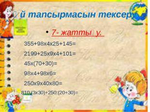 Үй тапсырмасын тексеру 7- жаттығу. 355+98х4х25+145= 2199+25x9x4+101= 45