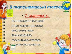 Үй тапсырмасын тексеру 7- жаттығу. 355+98х4х25+145=10300 2199+25x9x4+101=