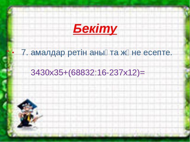 Бекіту - . 7. амалдар ретін анықта және есепте.  3430х35+(68832:16-237х12)=