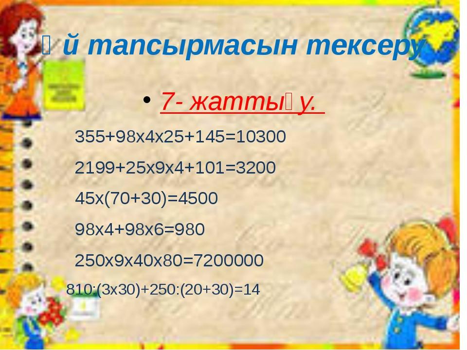 Үй тапсырмасын тексеру 7- жаттығу. 355+98х4х25+145=10300 2199+25x9x4+101=...