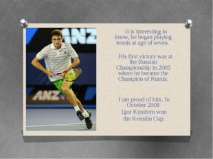 It is interesting to know, he began playing tennis at age of seven. His firs