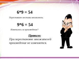 Переставьте местами множители. 6*9 = 54 9*6 = 54 Изменилось ли произведение