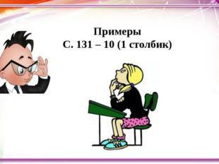 Примеры С. 131 – 10 (1 столбик)