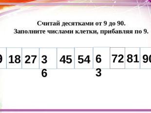 Считай десятками от 9 до 90. Заполните числами клетки, прибавляя по 9. 9 18