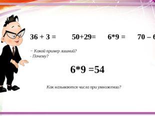 36 + 3 = 50+29= 6*9 = 70 – 6 = − Какой пример лишний? - По