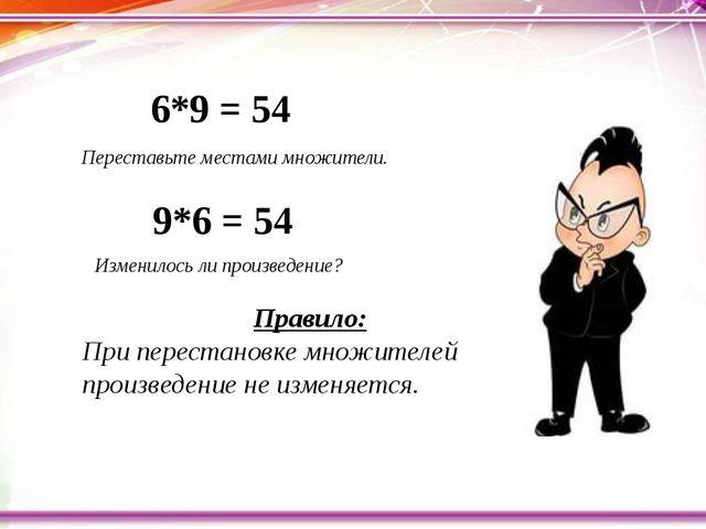 Переставьте местами множители. 6*9 = 54 9*6 = 54 Изменилось ли произведение...