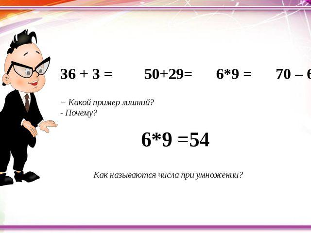 36 + 3 = 50+29= 6*9 = 70 – 6 = − Какой пример лишний? - По...
