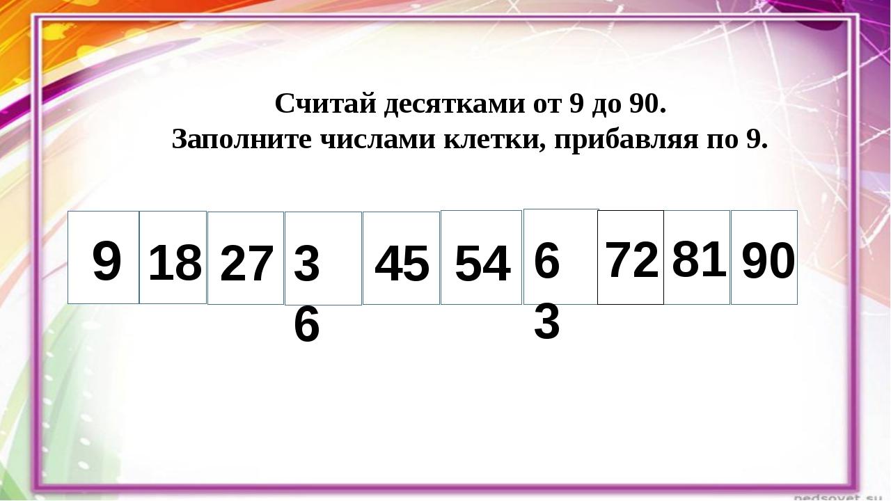 Считай десятками от 9 до 90. Заполните числами клетки, прибавляя по 9. 9 18...