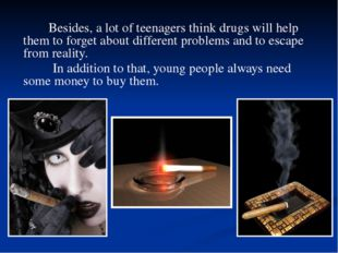 Besides, a lot of teenagers think drugs will help them to forget about diffe