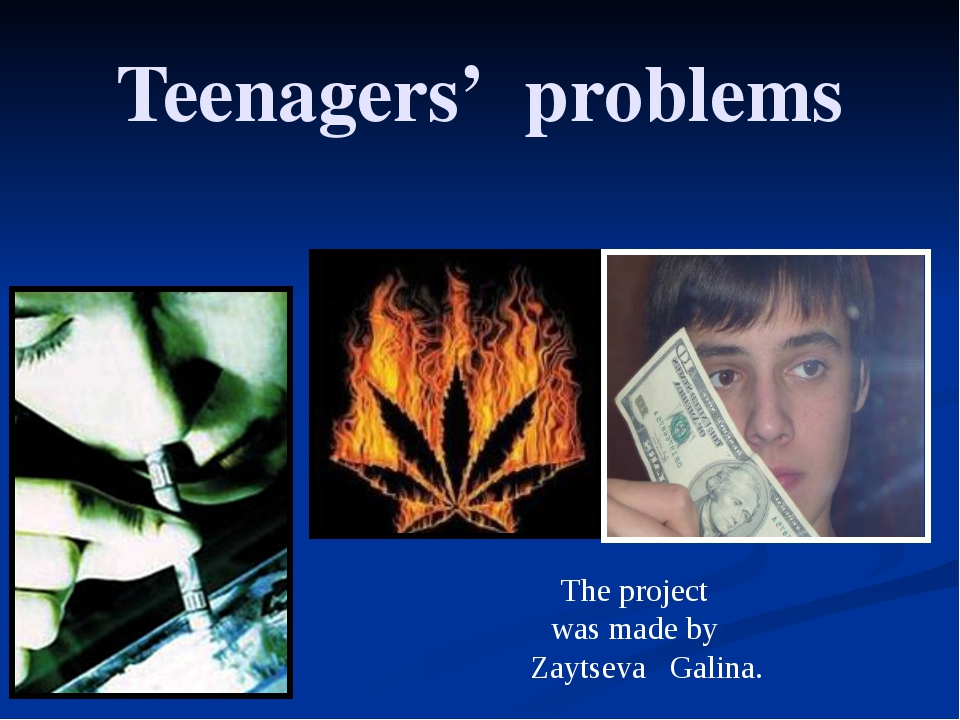 The project was made by Zaytseva Galina. Teenagers' problems