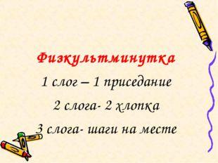 Физкультминутка 1 слог – 1 приседание 2 слога- 2 хлопка 3 слога- шаги на месте