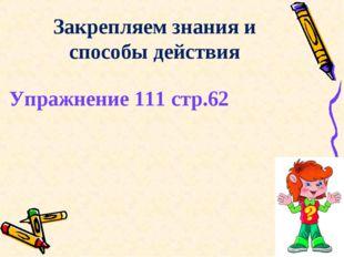 Упражнение 111 стр.62 Закрепляем знания и способы действия