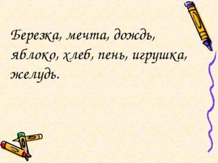Березка, мечта, дождь, яблоко, хлеб, пень, игрушка, желудь.