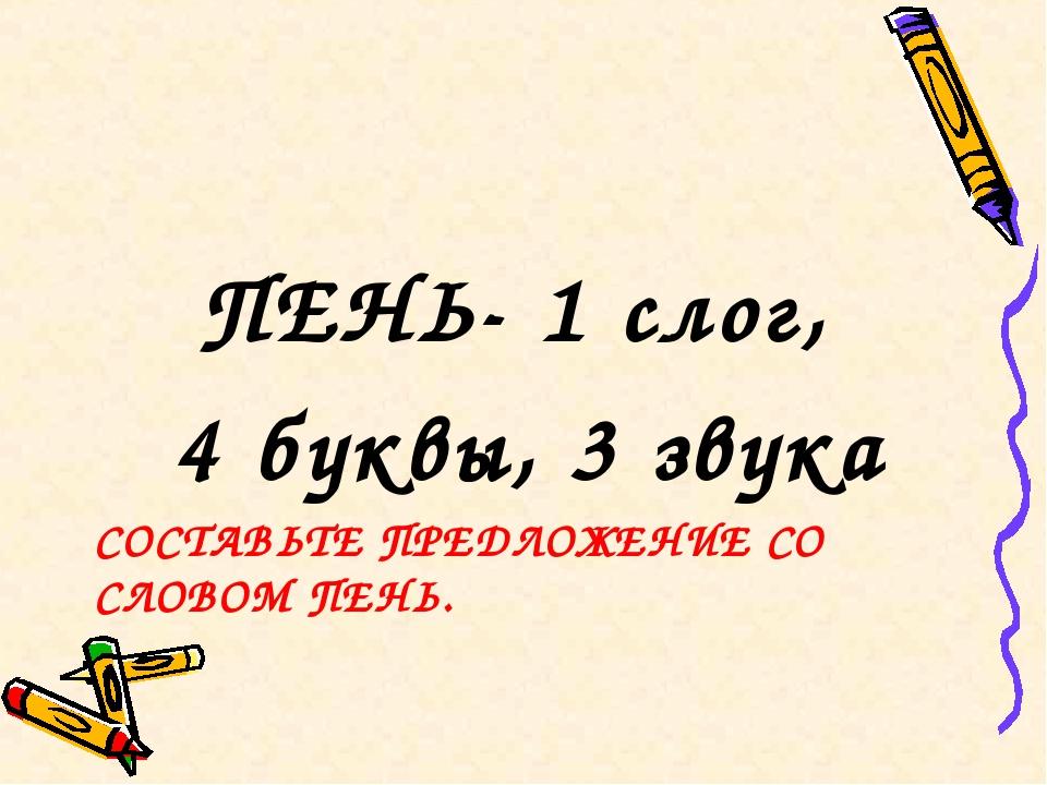 СОСТАВЬТЕ ПРЕДЛОЖЕНИЕ СО СЛОВОМ ПЕНЬ. ПЕНЬ- 1 слог, 4 буквы, 3 звука