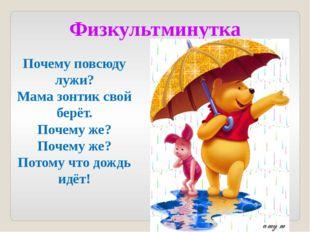 Физкультминутка Почему повсюду лужи? Мама зонтик свой берёт. Почему же? Почем
