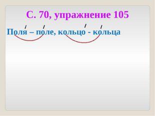 С. 70, упражнение 105 Поля – поле, кольцо - кольца
