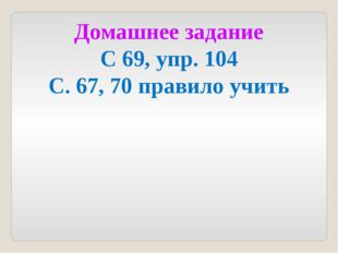 Домашнее задание С 69, упр. 104 С. 67, 70 правило учить