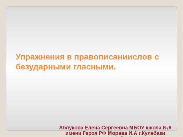 Упражнения в правописаниислов с безударными гласными. Аблукова Елена Сергеевн...