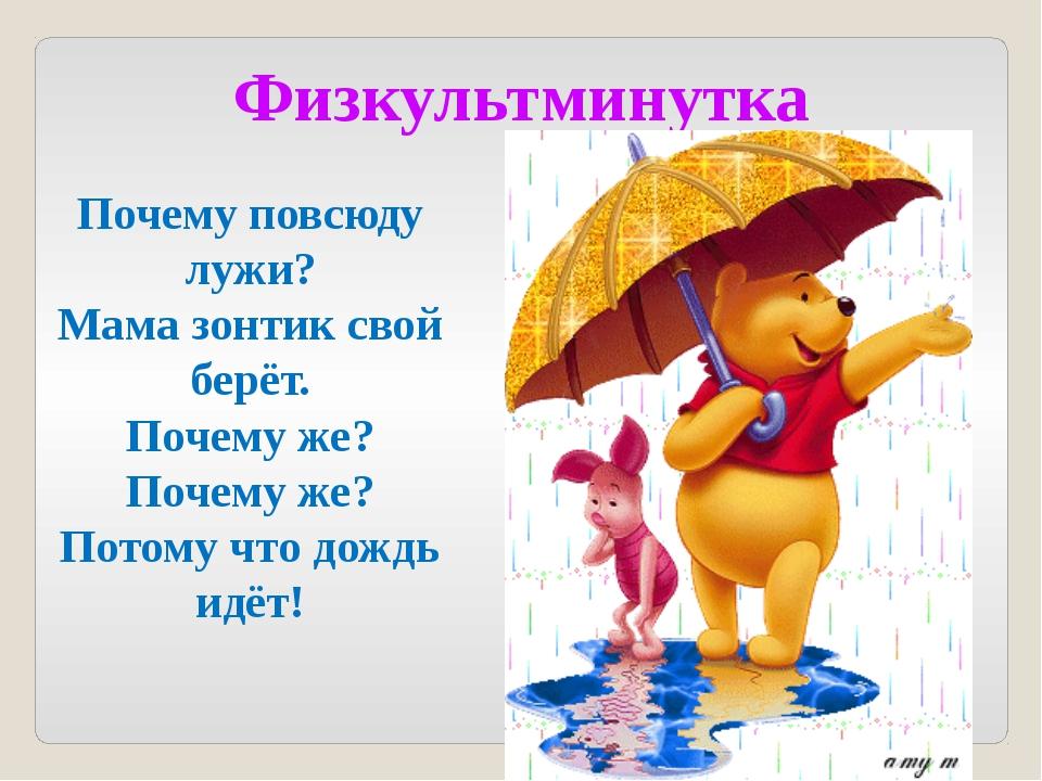 Физкультминутка Почему повсюду лужи? Мама зонтик свой берёт. Почему же? Почем...