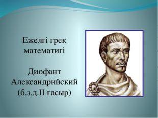 Ежелгі грек математигі Диофант Александрийский (б.з.д.ІІ ғасыр)