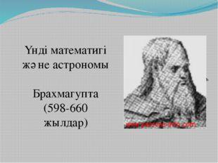 Үнді математигі және астрономы Брахмагупта (598-660 жылдар)