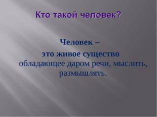 Человек – это живое существо обладающеедаромречи,мыслить, размышлять.