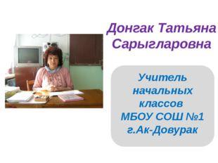Донгак Татьяна Сарыгларовна Учитель начальных классов МБОУ СОШ №1 г.Ак-Довурак